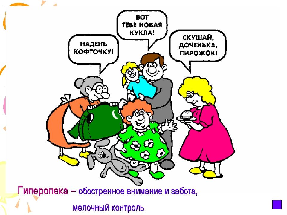 Гиперопека – обостренное внимание и забота, мелочный контроль