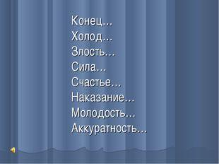 Конец… Холод… Злость… Сила… Счастье… Наказание… Молодость… Аккуратность…