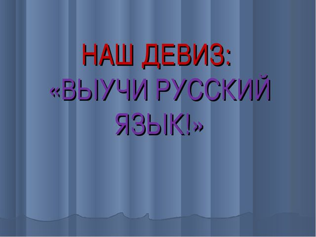 НАШ ДЕВИЗ: «ВЫУЧИ РУССКИЙ ЯЗЫК!»