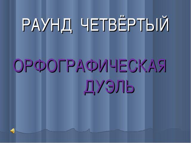 РАУНД ЧЕТВЁРТЫЙ ОРФОГРАФИЧЕСКАЯ ДУЭЛЬ