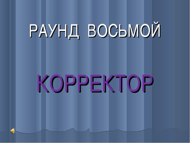 РАУНД ВОСЬМОЙ КОРРЕКТОР