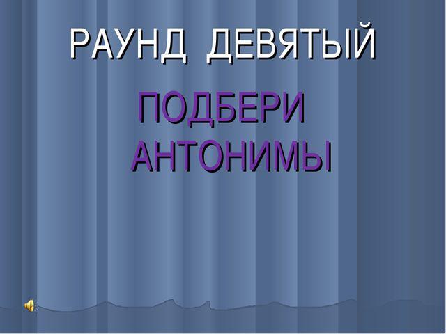 РАУНД ДЕВЯТЫЙ ПОДБЕРИ АНТОНИМЫ