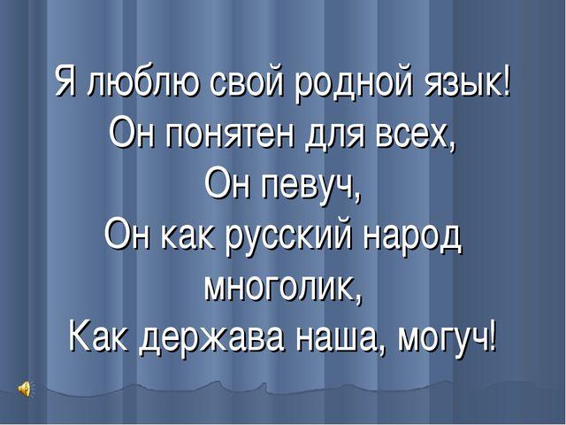 Я люблю свой родной язык! Он понятен для всех, Он певуч, Он как русский народ...