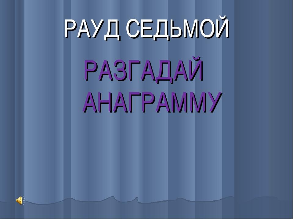 РАУД СЕДЬМОЙ РАЗГАДАЙ АНАГРАММУ