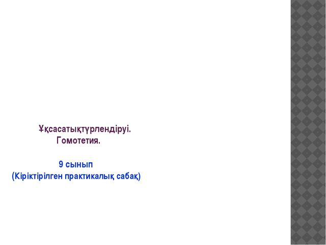 Ұқсасатықтүрлендіруі. Гомотетия. 9 сынып (Кіріктірілген практикалық сабақ)