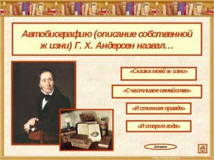 Автобиографию (описание собственной жизни) Г. Х. Андерсен назвал… «Сказка мое