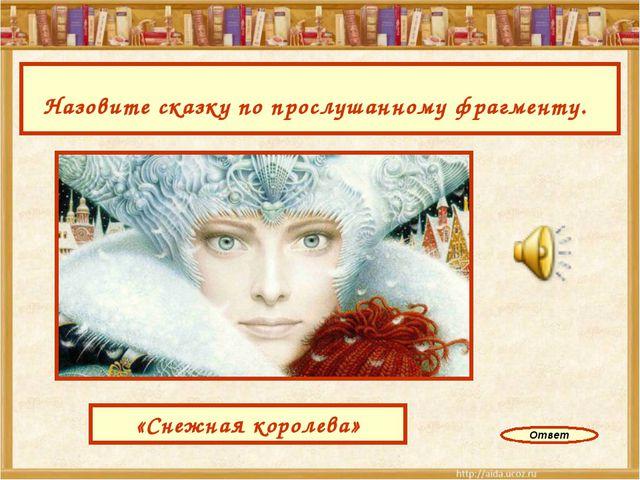 Назовите сказку по прослушанному фрагменту. «Снежная королева» Ответ