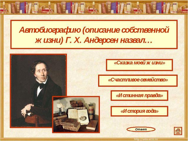 Автобиографию (описание собственной жизни) Г. Х. Андерсен назвал… «Сказка мое...