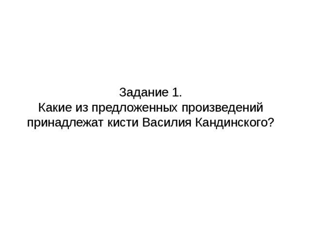 Задание 1. Какие из предложенных произведений принадлежат кисти Василия Канди...