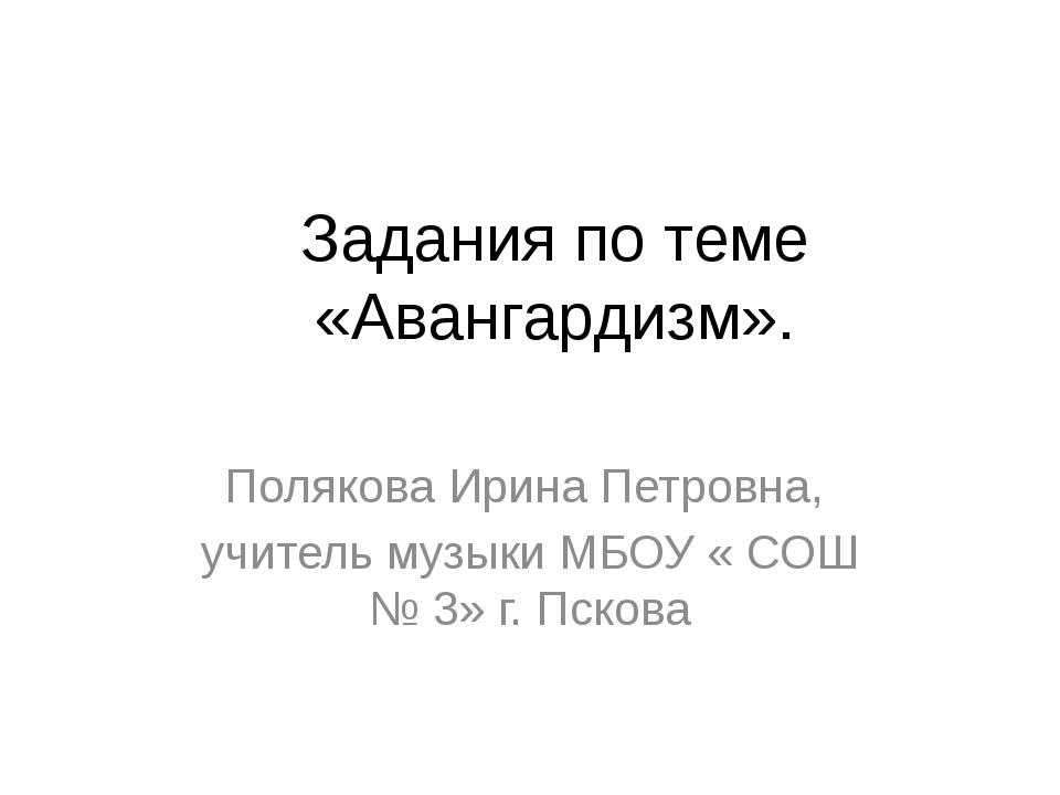 Задания по теме «Авангардизм». Полякова Ирина Петровна, учитель музыки МБОУ «...