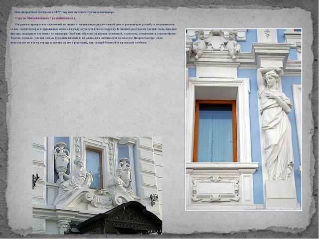 Дом-дворец был построен в 1877 году для местного купца-миллионера Сергея Мих...