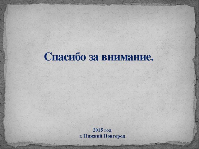 Спасибо за внимание. 2015 год г. Нижний Новгород
