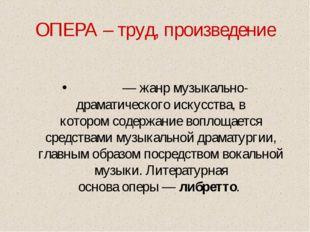 ОПЕРА – труд, произведение О́пера— жанр музыкально-драматического искусства,
