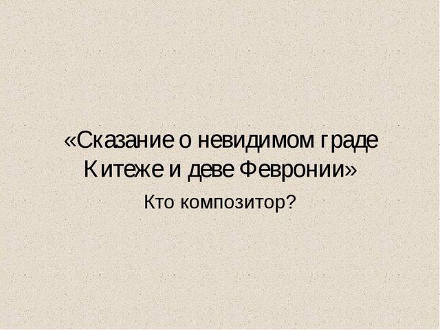 «Сказание о невидимом граде Китеже и деве Февронии» Кто композитор?