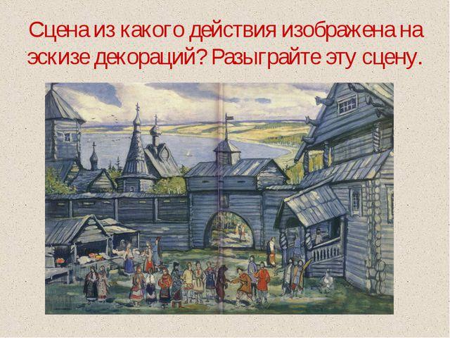 Сцена из какого действия изображена на эскизе декораций? Разыграйте эту сцену.