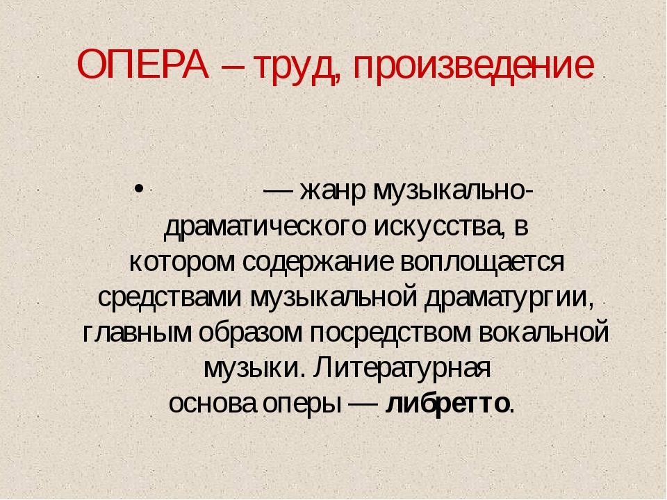 ОПЕРА – труд, произведение О́пера— жанр музыкально-драматического искусства,...