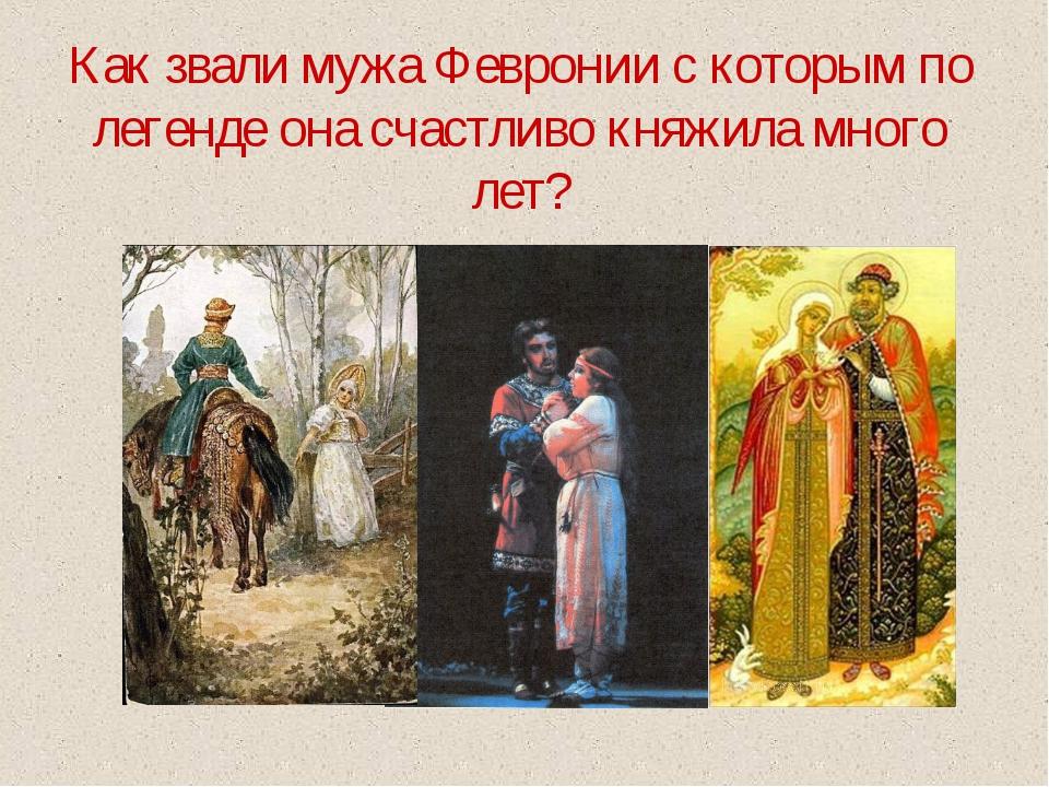 Как звали мужа Февронии с которым по легенде она счастливо княжила много лет?