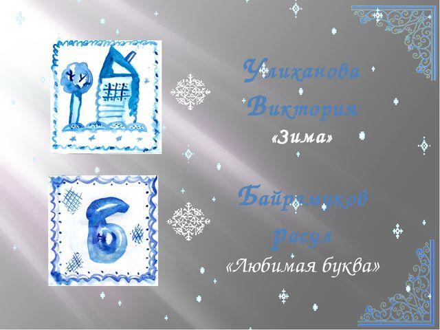 Улиханова Виктория «Зима» Байрамуков расул «Любимая буква»