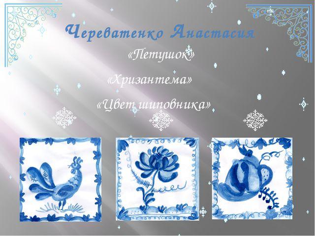 Череватенко Анастасия «Петушок» «Хризантема» «Цвет шиповника»