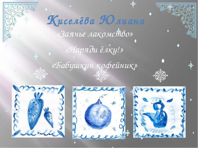 Киселёва Юлиана «Заячье лакомство» «Наряди ёлку!» «Бабушкин кофейник»