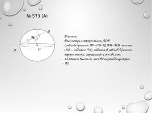 № 573 (А) А М В О Решение. Рассмотрим треугольник АОВ (равнобедренный АО=ОВ=R