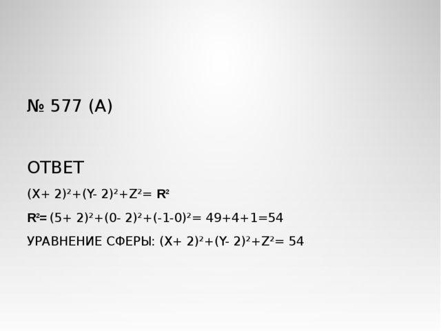 № 577 (А) ОТВЕТ (X+ 2)²+(Y- 2)²+Z²= R² R²= (5+ 2)²+(0- 2)²+(-1-0)²= 49+4+1=54...