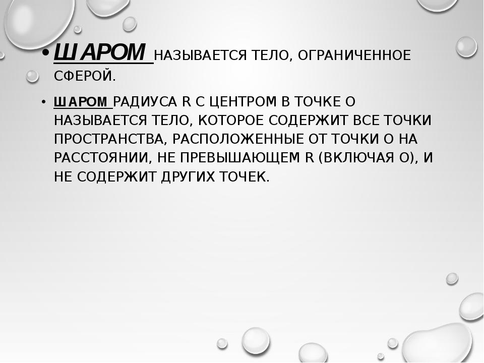 ШАРОМ НАЗЫВАЕТСЯ ТЕЛО, ОГРАНИЧЕННОЕ СФЕРОЙ. ШАРОМ РАДИУСА R С ЦЕНТРОМ В ТОЧКЕ...