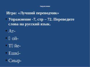 Закрепление Игра: «Лучший переводчик» Упражнение -7, стр – 72. Переведите сл