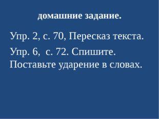 домашние задание. Упр. 2, с. 70, Пересказ текста. Упр. 6, с. 72.Спишите. По