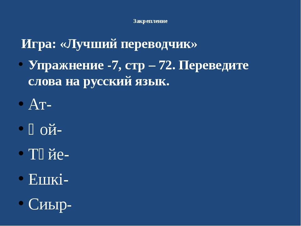 Закрепление Игра: «Лучший переводчик» Упражнение -7, стр – 72. Переведите сл...
