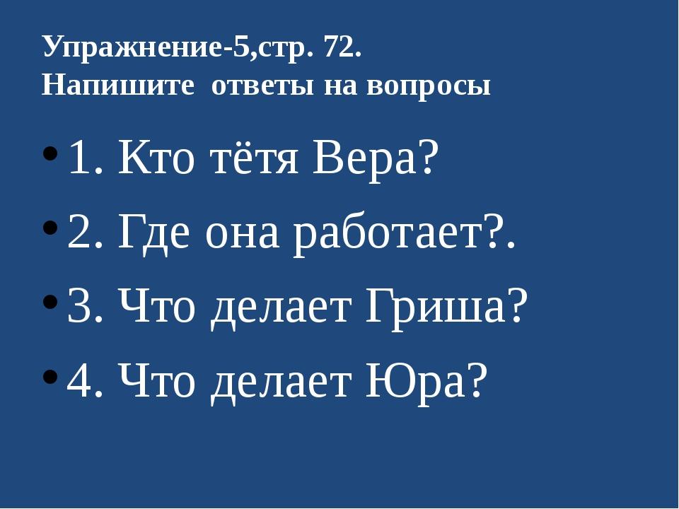 Упражнение-5,стр. 72. Напишите ответы на вопросы 1. Кто тётя Вера? 2. Где...