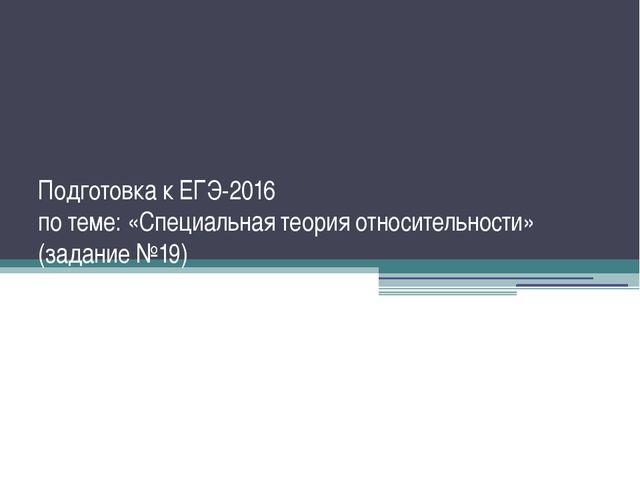 Подготовка к ЕГЭ-2016 по теме: «Специальная теория относительности» (задание...
