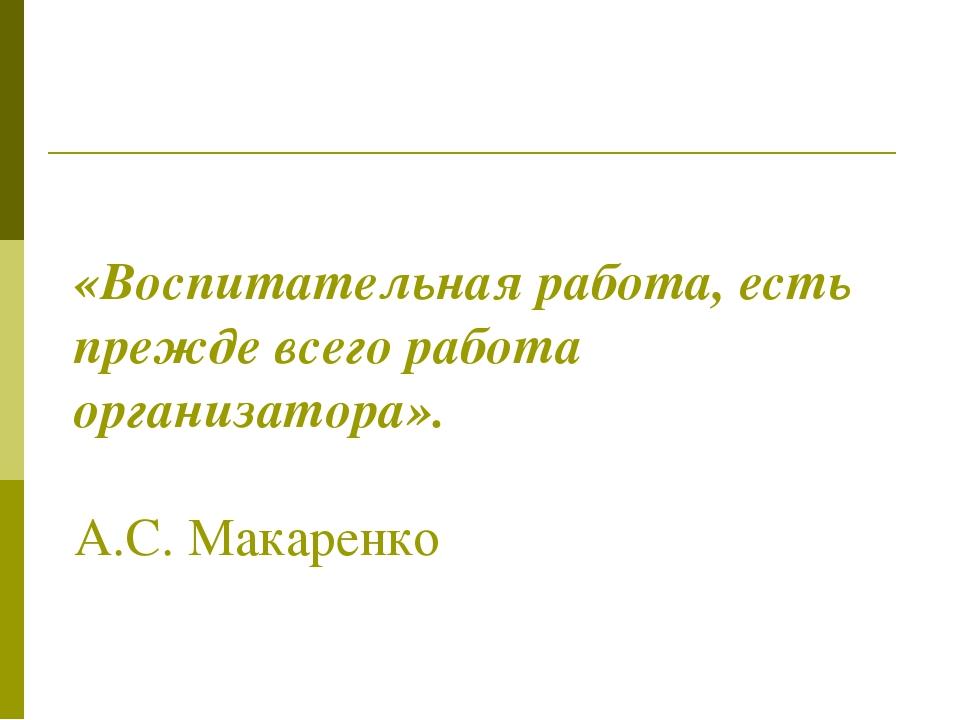 «Воспитательная работа, есть прежде всего работа организатора». А.С. Макаренко