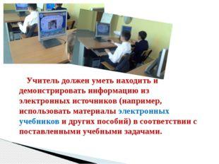 Учитель должен уметь находить и демонстрировать информацию из электронных ис