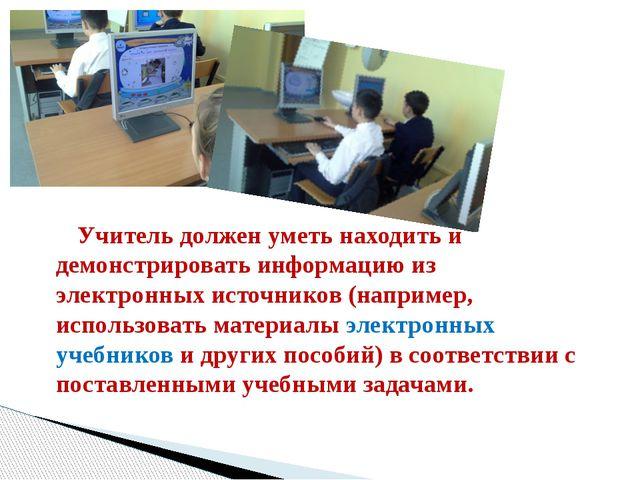 Учитель должен уметь находить и демонстрировать информацию из электронных ис...