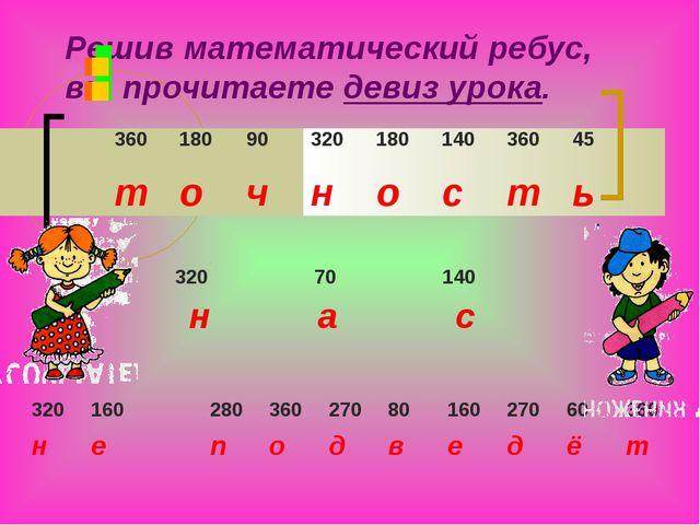 Решив математический ребус, вы прочитаете девиз урока.       36018090...