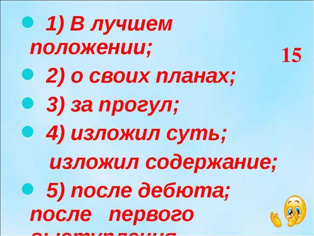 1) В лучшем положении; 2) о своих планах; 3) за прогул; 4) изложил суть; изл...