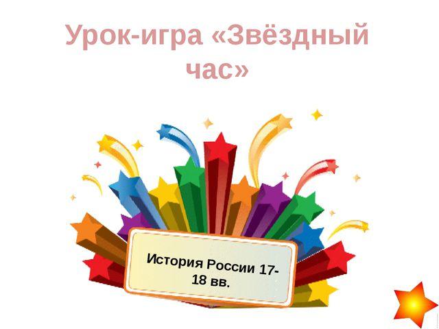 Урок-игра «Звёздный час» История России 17-18 вв.
