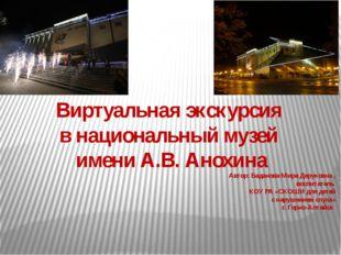 Виртуальная экскурсия в национальный музей имени А.В. Анохина Автор: Баданова
