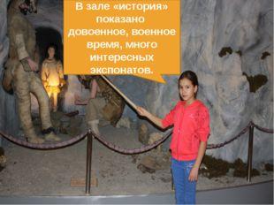 В зале «история» показано довоенное, военное время, много интересных экспонат