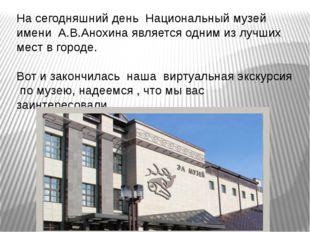 На сегодняшний день Национальный музей имени А.В.Анохина является одним из лу