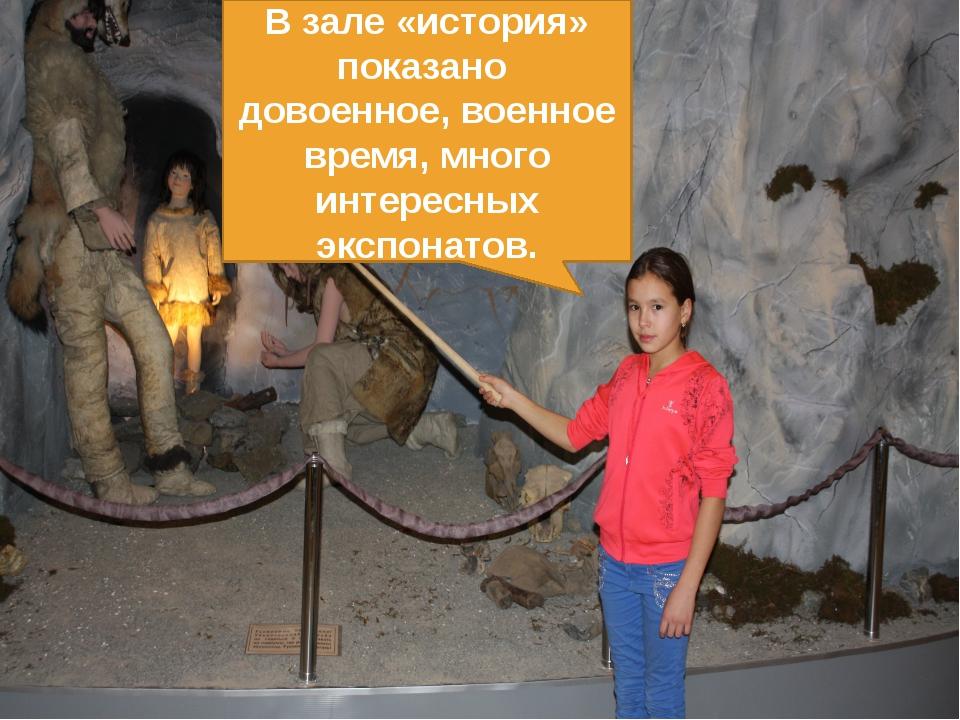 В зале «история» показано довоенное, военное время, много интересных экспонат...