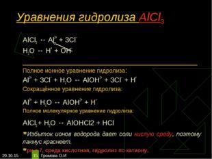 * Громова О.И * Уравнения гидролиза АlСl3 АlСl3 ↔ Аl3+ + 3Сl– Н2O ↔ Н+ + ОН–