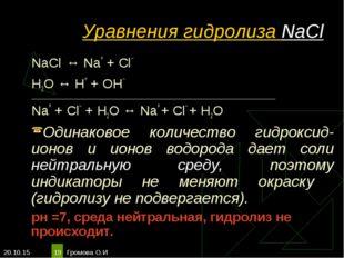 * Громова О.И * Уравнения гидролиза NaCl NaCl ↔ Na+ + Сl– Н2O ↔ Н+ + ОН– ____