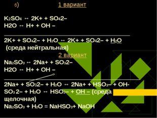 б) 1 вариант K2SO4 ↔ 2K+ + SO42– Н2O ↔ Н+ + ОН – ____________________________