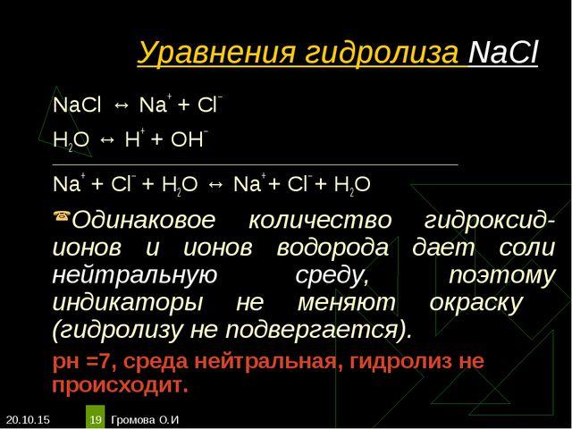 * Громова О.И * Уравнения гидролиза NaCl NaCl ↔ Na+ + Сl– Н2O ↔ Н+ + ОН– ____...