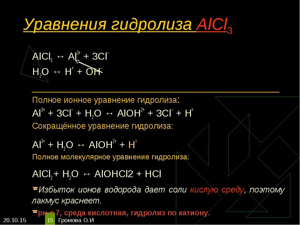 * Громова О.И * Уравнения гидролиза АlСl3 АlСl3 ↔ Аl3+ + 3Сl– Н2O ↔ Н+ + ОН–...