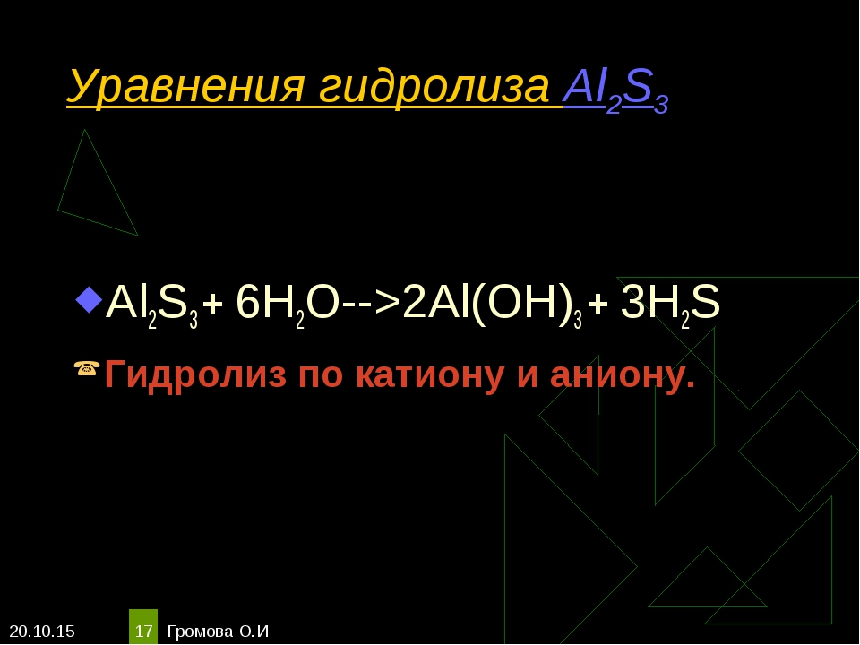 * Громова О.И * Уравнения гидролиза Al2S3 Al2S3 + 6H2O-->2Al(OH)3 + 3H2S Гидр...