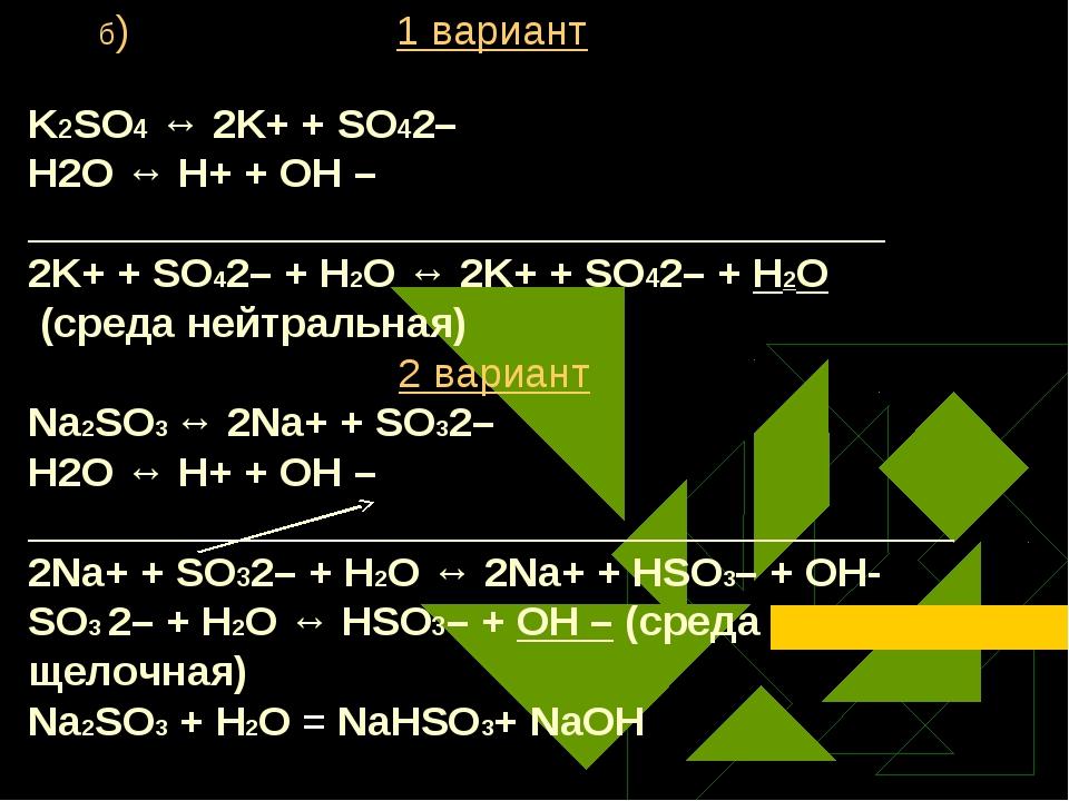 б) 1 вариант K2SO4 ↔ 2K+ + SO42– Н2O ↔ Н+ + ОН – ____________________________...