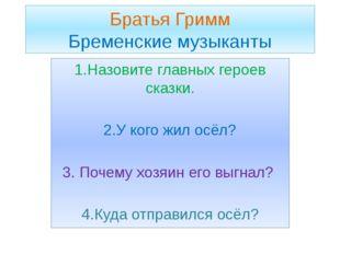 Братья Гримм Бременские музыканты 1.Назовите главных героев сказки. 2.У кого